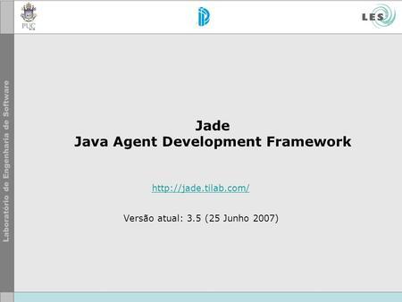 Jade Java Agent Development Framework  Versão atual: 3.5 (25 Junho 2007)
