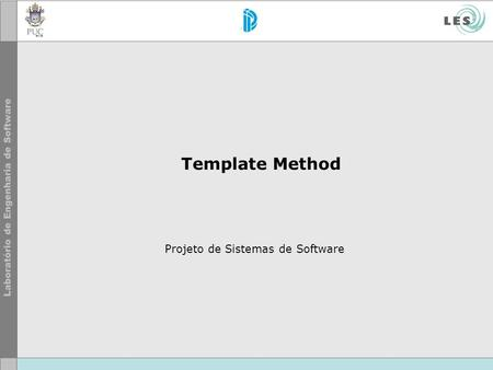 Template Method Projeto de Sistemas de Software. © LES/PUC-Rio Template Method Motivação.