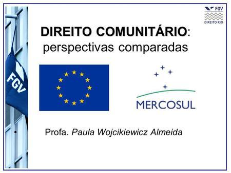 DIREITO COMUNITÁRIO DIREITO COMUNITÁRIO: perspectivas comparadas Profa. Paula Wojcikiewicz Almeida.