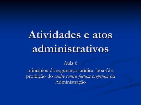 Atividades e atos administrativos Aula 6 princípios da segurança jurídica, boa-fé e proibição do venire contra factum proprium da Administração.