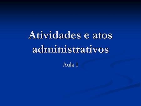 Atividades e atos administrativos Aula 1. Apresentação do curso Princípios da Administração Pública Princípios da Administração Pública Administração.