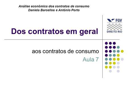 Dos contratos em geral aos contratos de consumo Aula 7 Análise econômica dos contratos de consumo Daniela Barcellos e Antônio Porto.