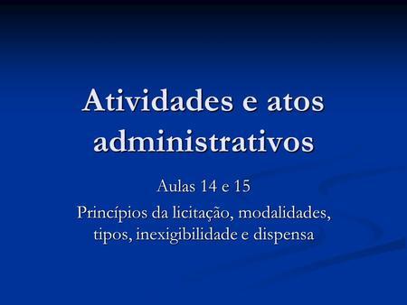 Atividades e atos administrativos Aulas 14 e 15 Princípios da licitação, modalidades, tipos, inexigibilidade e dispensa.