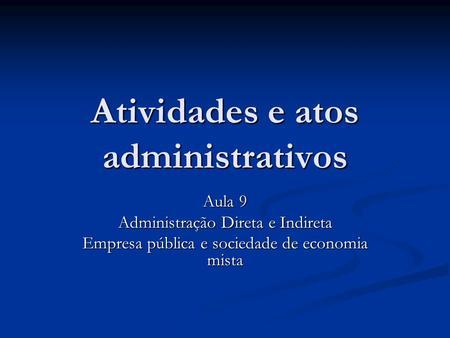 Atividades e atos administrativos Aula 9 Administração Direta e Indireta Empresa pública e sociedade de economia mista.