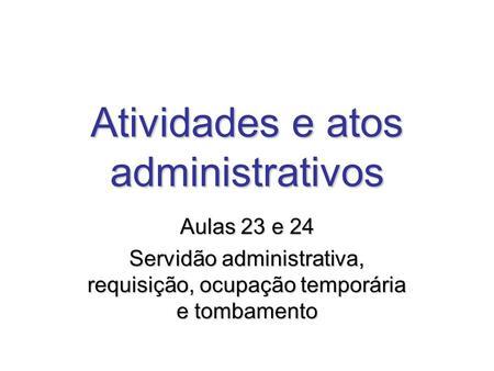 Atividades e atos administrativos Aulas 23 e 24 Servidão administrativa, requisição, ocupação temporária e tombamento.
