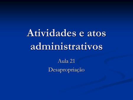 Atividades e atos administrativos Aula 21 Desapropriação.