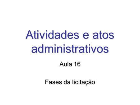 Atividades e atos administrativos Aula 16 Fases da licitação.