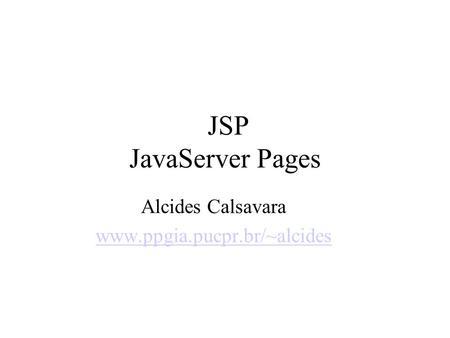 JSP JavaServer Pages Alcides Calsavara www.ppgia.pucpr.br/~alcides.