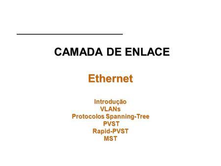 CAMADA DE ENLACE Ethernet Introdução VLANs Protocolos Spanning-Tree PVST Rapid-PVST MST CAMADA DE ENLACE Ethernet Introdução VLANs Protocolos Spanning-Tree.