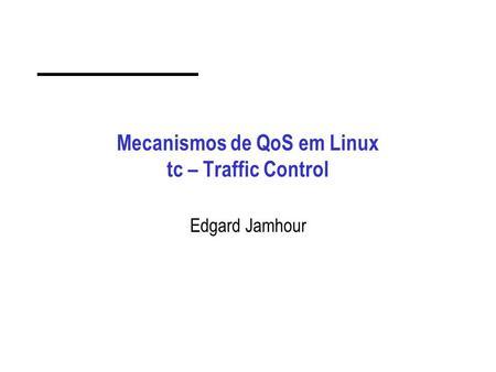 Mecanismos de QoS em Linux tc – Traffic Control Edgard Jamhour.