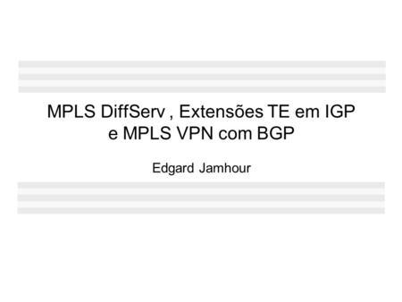 MPLS DiffServ, Extensões TE em IGP e MPLS VPN com BGP Edgard Jamhour.