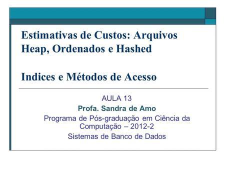 Estimativas de Custos: Arquivos Heap, Ordenados e Hashed Indices e Métodos de Acesso AULA 13 Profa. Sandra de Amo Programa de Pós-graduação em Ciência.