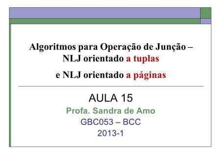 Algoritmos para Operação de Junção – NLJ orientado a tuplas e NLJ orientado a páginas AULA 15 Profa. Sandra de Amo GBC053 – BCC 2013-1.