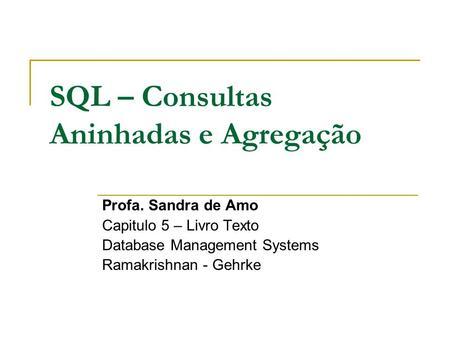 SQL – Consultas Aninhadas e Agregação Profa. Sandra de Amo Capitulo 5 – Livro Texto Database Management Systems Ramakrishnan - Gehrke.