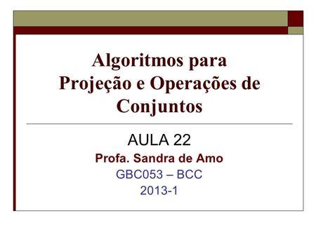 Algoritmos para Projeção e Operações de Conjuntos AULA 22 Profa. Sandra de Amo GBC053 – BCC 2013-1.
