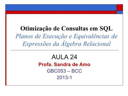 Otimização de Consultas em SQL Planos de Execução e Equivalências de Expressões da Álgebra Relacional AULA 24 Profa. Sandra de Amo GBC053 – BCC 2013-1.