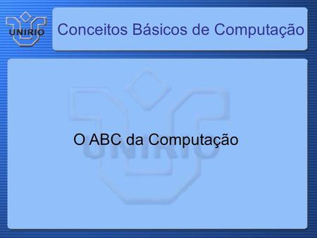 Conceitos Básicos de Computação O ABC da Computação.