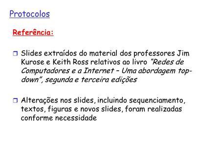 Protocolos Referência: Slides extraídos do material dos professores Jim Kurose e Keith Ross relativos ao livro Redes de Computadores e a Internet – Uma.