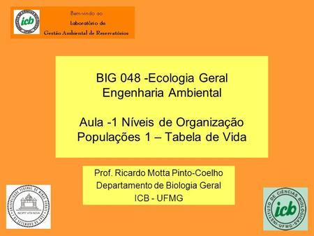 BIG 048 -Ecologia Geral Engenharia Ambiental Aula -1 Níveis de Organização Populações 1 – Tabela de Vida Prof. Ricardo Motta Pinto-Coelho Departamento.