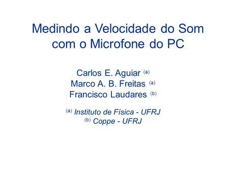 Medindo a Velocidade do Som com o Microfone do PC Carlos E. Aguiar (a) Marco A. B. Freitas (a) Francisco Laudares (b) (a) Instituto de Física - UFRJ (b)