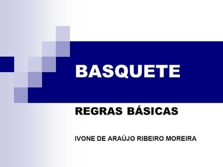 BASQUETE REGRAS BÁSICAS IVONE DE ARAÚJO RIBEIRO MOREIRA.