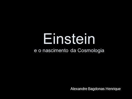 Einstein e o nascimento da Cosmologia Alexandre Bagdonas Henrique.