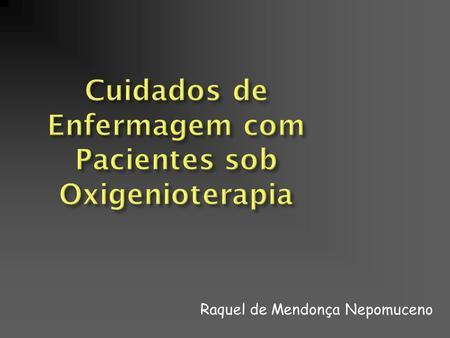 Cuidados de Enfermagem com Pacientes sob Oxigenioterapia Raquel de Mendonça Nepomuceno.
