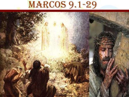 MARCOS 9.1-29. Verso 1 E lhes disse: Garanto-lhes que alguns dos que aqui estão de modo nenhum experimentarão a morte, antes de verem o Reino de Deus.