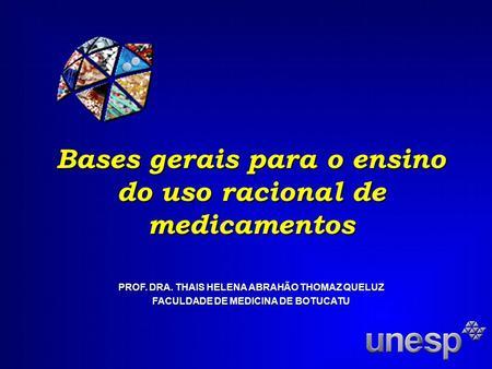 Bases gerais para o ensino do uso racional de medicamentos PROF. DRA. THAIS HELENA ABRAHÃO THOMAZ QUELUZ FACULDADE DE MEDICINA DE BOTUCATU.