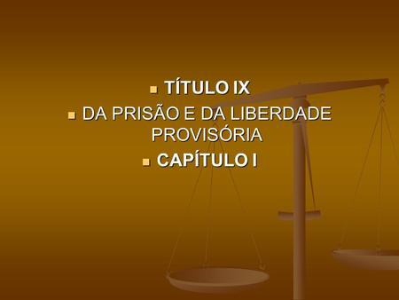 TÍTULO IX TÍTULO IX DA PRISÃO E DA LIBERDADE PROVISÓRIA DA PRISÃO E DA LIBERDADE PROVISÓRIA CAPÍTULO I CAPÍTULO I.