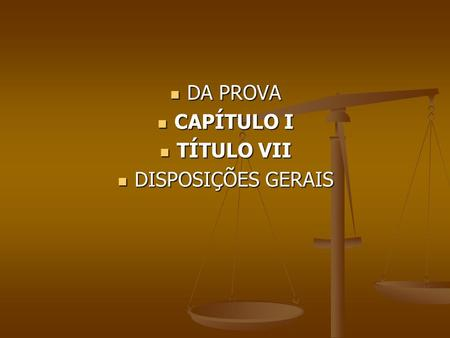 DA PROVA DA PROVA CAPÍTULO I CAPÍTULO I TÍTULO VII TÍTULO VII DISPOSIÇÕES GERAIS DISPOSIÇÕES GERAIS.