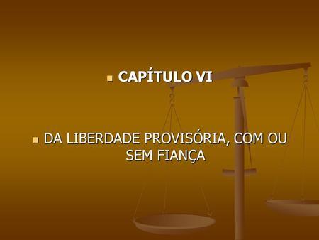 CAPÍTULO VI CAPÍTULO VI DA LIBERDADE PROVISÓRIA, COM OU SEM FIANÇA DA LIBERDADE PROVISÓRIA, COM OU SEM FIANÇA.