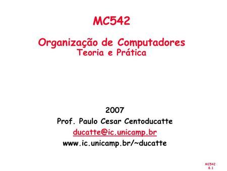 MC542 8.1 2007 Prof. Paulo Cesar Centoducatte  MC542 Organização de Computadores Teoria e Prática.
