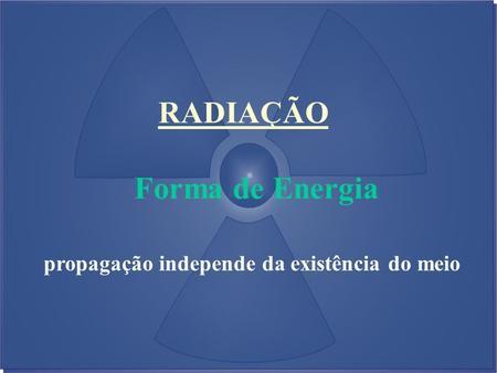 RADIAÇÃO Forma de Energia propagação independe da existência do meio.