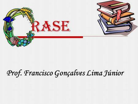Rase Prof. Francisco Gonçalves Lima Júnior. Crase É a fusão (junção) da preposição a exigida pela regência do verbo ou do nome mais o artigo definido.