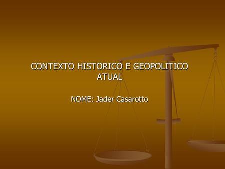 CONTEXTO HISTORICO E GEOPOLITICO ATUAL NOME: Jader Casarotto
