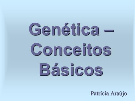 Genética – Conceitos Básicos Patrícia Araújo. O que é genética? É o estudo dos genes e de sua transmissão para as gerações futuras. É dividida em: -Genética.