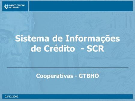 02/12/2003 Sistema de Informações de Crédito - SCR Cooperativas - GTBHO.