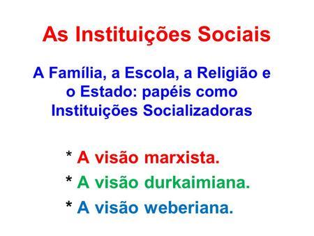 As Instituições Sociais A Família, a Escola, a Religião e o Estado: papéis como Instituições Socializadoras * A visão marxista. * A visão durkaimiana.