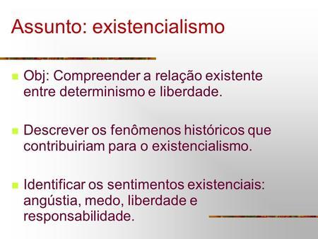 Assunto: existencialismo Obj: Compreender a relação existente entre determinismo e liberdade. Descrever os fenômenos históricos que contribuiriam para.