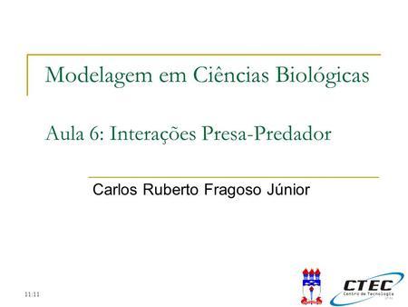 11:11 Modelagem em Ciências Biológicas Aula 6: Interações Presa-Predador Carlos Ruberto Fragoso Júnior.