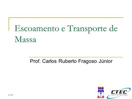 11:43 Escoamento e Transporte de Massa Prof. Carlos Ruberto Fragoso Júnior.