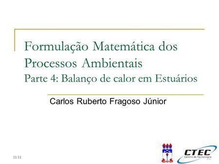 11:11 Formulação Matemática dos Processos Ambientais Parte 4: Balanço de calor em Estuários Carlos Ruberto Fragoso Júnior.