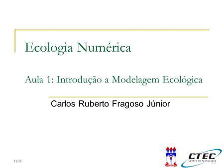 11:11 Ecologia Numérica Aula 1: Introdução a Modelagem Ecológica Carlos Ruberto Fragoso Júnior.