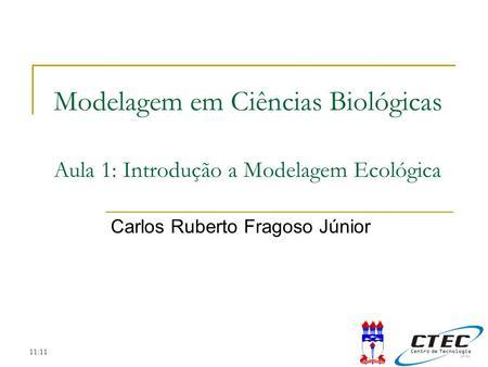 11:11 Modelagem em Ciências Biológicas Aula 1: Introdução a Modelagem Ecológica Carlos Ruberto Fragoso Júnior.