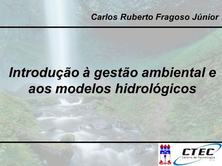 Introdução à gestão ambiental e aos modelos hidrológicos Carlos Ruberto Fragoso Júnior.