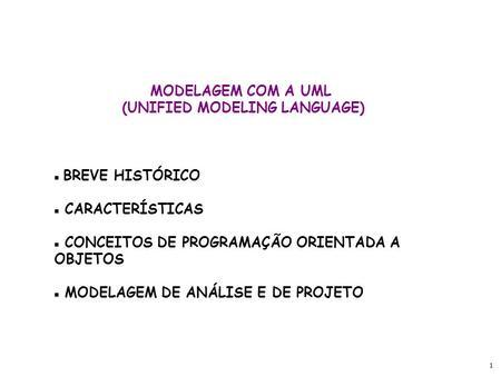 1 MODELAGEM COM A UML (UNIFIED MODELING LANGUAGE) BREVE HISTÓRICO CARACTERÍSTICAS CONCEITOS DE PROGRAMAÇÃO ORIENTADA A OBJETOS MODELAGEM DE ANÁLISE E DE.