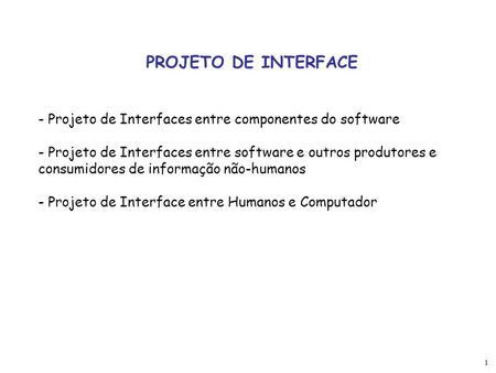 1 PROJETO DE INTERFACE - Projeto de Interfaces entre componentes do software - Projeto de Interfaces entre software e outros produtores e consumidores.
