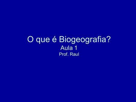 O que é Biogeografia? Aula 1 Prof. Raul. A Biogeografia é o estudo da repartição dos seres vivos na superfície da terra e a análise de suas causas. DE.