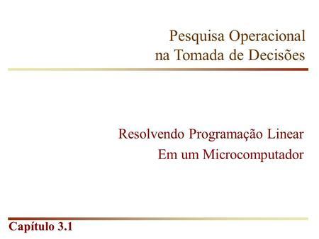 Capítulo 3.1 Pesquisa Operacional na Tomada de Decisões Resolvendo Programação Linear Em um Microcomputador.